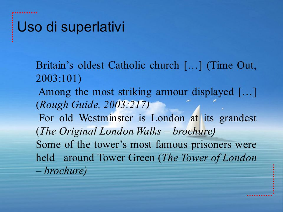 Uso di superlativiBritain's oldest Catholic church […] (Time Out, 2003:101) Among the most striking armour displayed […] (Rough Guide, 2003:217)